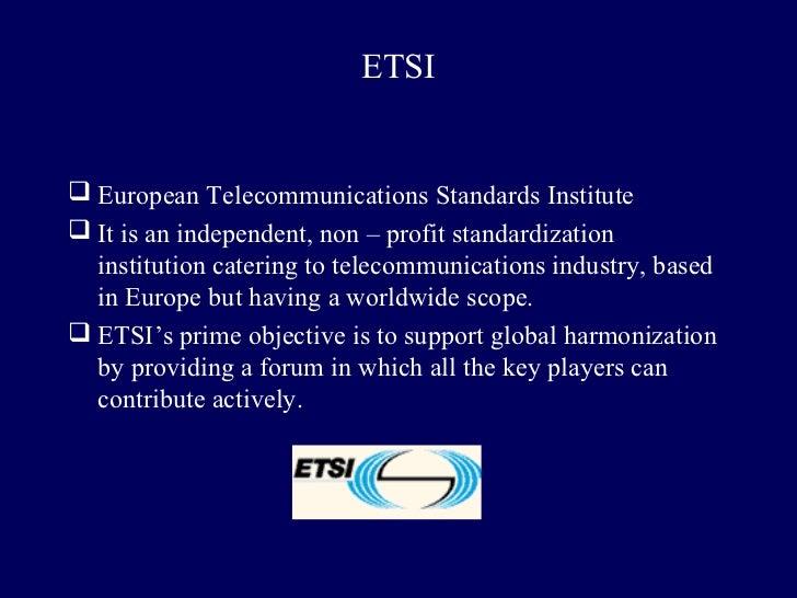 ETSI European Telecommunications Standards Institute It is an independent, non – profit standardization  institution cat...