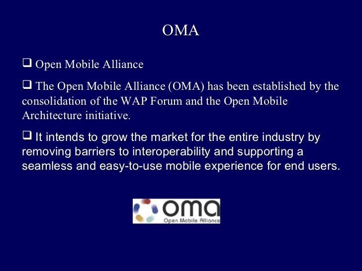 OMA Open Mobile Alliance The Open Mobile Alliance (OMA) has been established by theconsolidation of the WAP Forum and th...