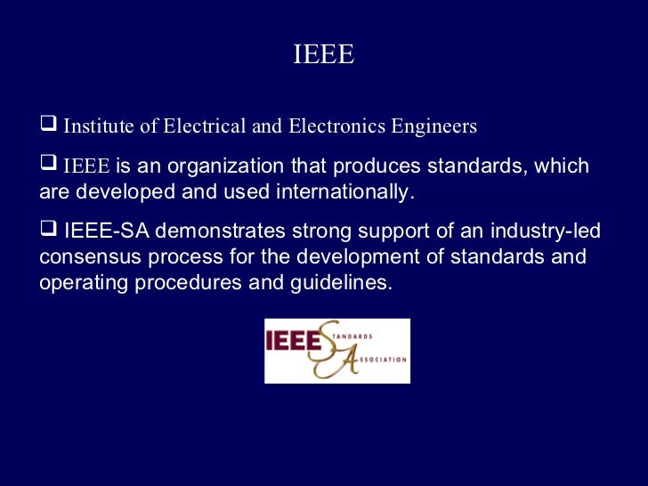 IEEE Institute of Electrical and Electronics Engineers IEEE is an organization that produces standards, whichare develop...