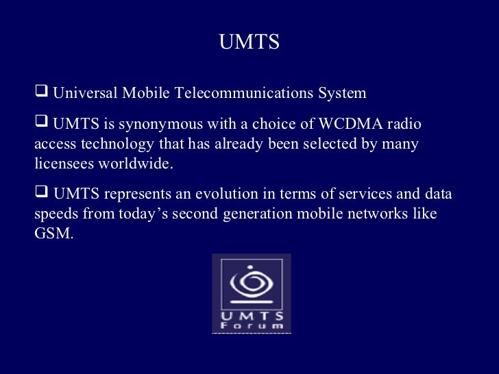 UMTS Universal Mobile Telecommunications System UMTS is synonymous with a choice of WCDMA radioaccess technology that ha...