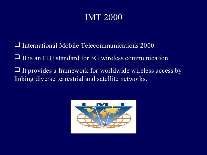 IMT 2000 International Mobile Telecommunications 2000 It is an ITU standard for 3G wireless communication. It provides ...