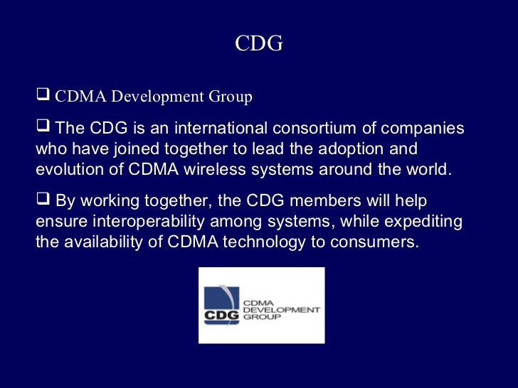 CDG CDMA Development Group The CDG is an international consortium of companieswho have joined together to lead the adopt...