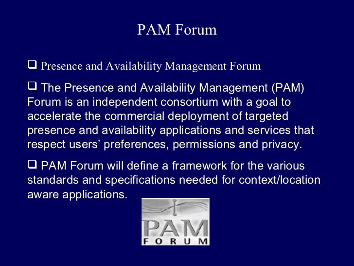 PAM Forum Presence and Availability Management Forum The Presence and Availability Management (PAM)Forum is an independe...