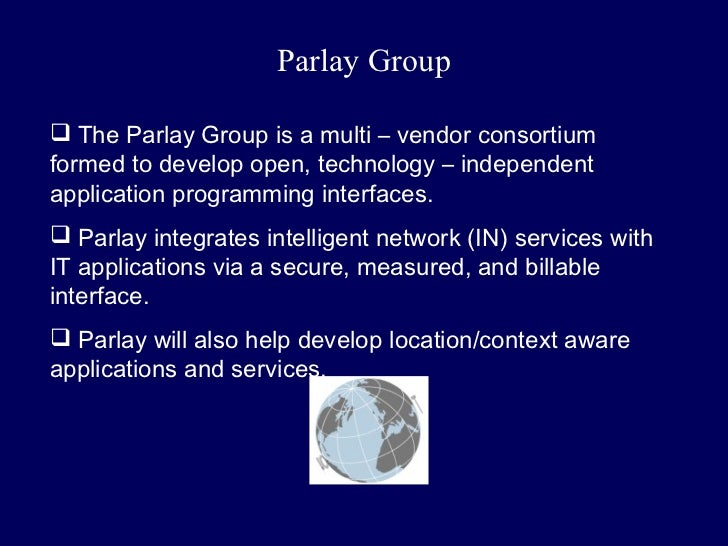 Parlay Group The Parlay Group is a multi – vendor consortiumformed to develop open, technology – independentapplication p...