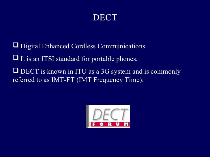 DECT Digital Enhanced Cordless Communications It is an ITSI standard for portable phones. DECT is known in ITU as a 3G ...