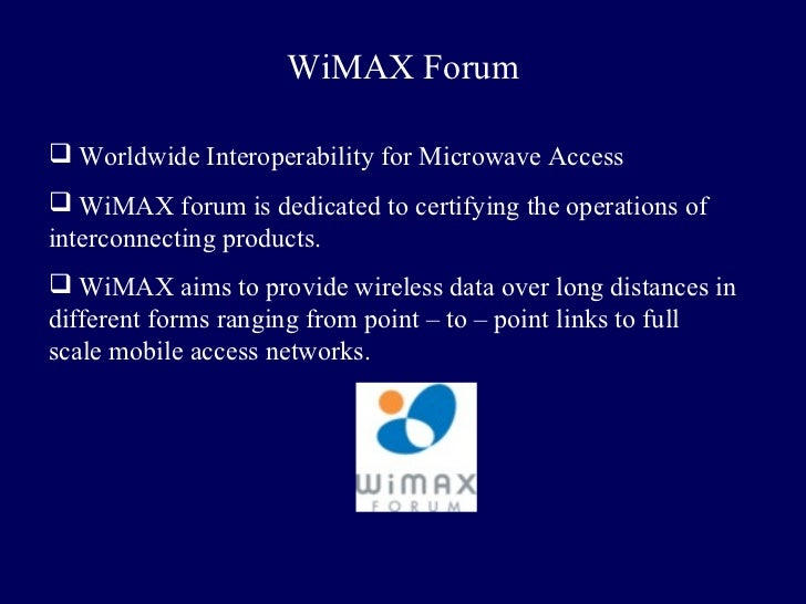 WiMAX Forum Worldwide Interoperability for Microwave Access WiMAX forum is dedicated to certifying the operations ofinte...