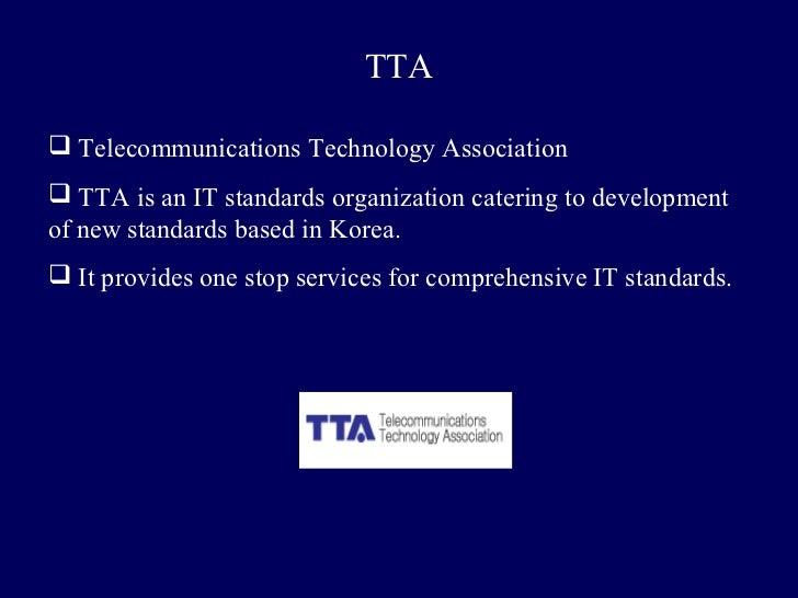 TTA Telecommunications Technology Association TTA is an IT standards organization catering to developmentof new standard...