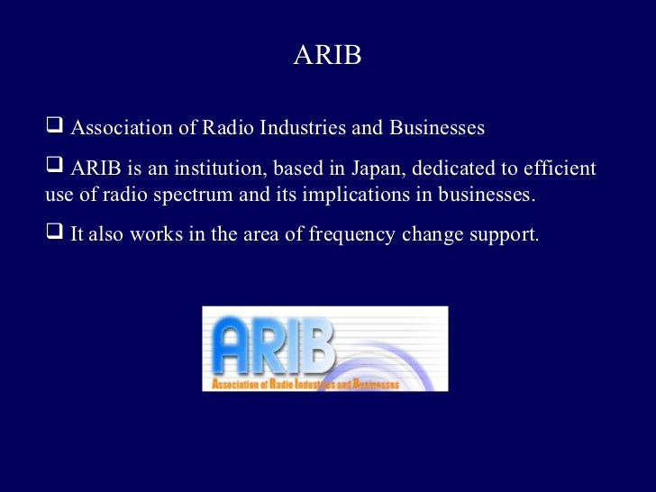 ARIB Association of Radio Industries and Businesses ARIB is an institution, based in Japan, dedicated to efficientuse of...