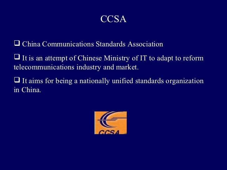 CCSA China Communications Standards Association It is an attempt of Chinese Ministry of IT to adapt to reformtelecommuni...