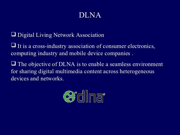 DLNA Digital Living Network Association It is a cross-industry association of consumer electronics,computing industry an...
