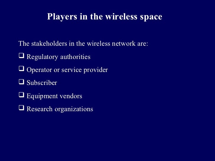 Players in the wireless spaceThe stakeholders in the wireless network are: Regulatory authorities Operator or service pr...