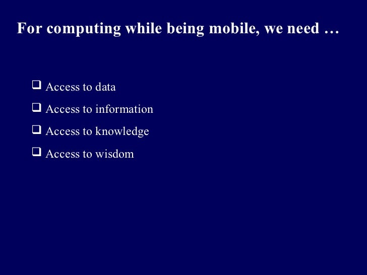 For computing while being mobile, we need …  Access to data  Access to information  Access to knowledge  Access to wis...