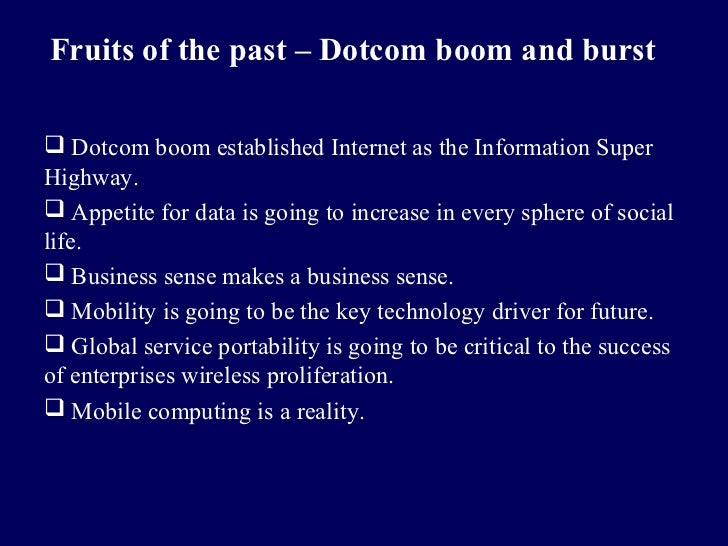 Fruits of the past – Dotcom boom and burst Dotcom boom established Internet as the Information SuperHighway. Appetite fo...