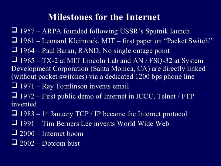 Milestones for the Internet 1957 – ARPA founded following USSR's Sputnik launch 1961 – Leonard Kleinrock, MIT – first pa...