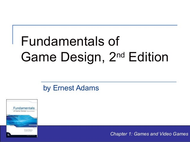 Fundamentals of nd Game Design, 2 Edition by Ernest Adams  Chapter 1: Games and Video Games