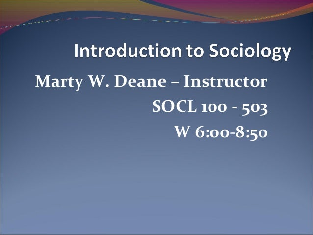 Marty W. Deane – Instructor SOCL 100 - 503 W 6:00-8:50