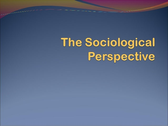 assess the sociological reasons for the The sociological perspective helps us assess the truth of  chapter 1 sociology: perspective, theory, and method  chapter 1 sociology: perspective, theory,.