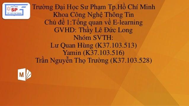 Trường Đại Học Sư Phạm Tp.Hồ Chí Minh  Khoa Công Nghệ Thông Tin  Chủ đề 1:Tổng quan về E-learning  GVHD: Thầy Lê Đức Long ...