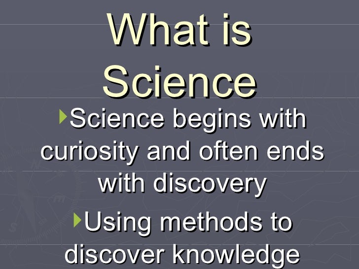 What is Science <ul><li>Science begins with curiosity and often ends with discovery </li></ul><ul><li>Using methods to dis...