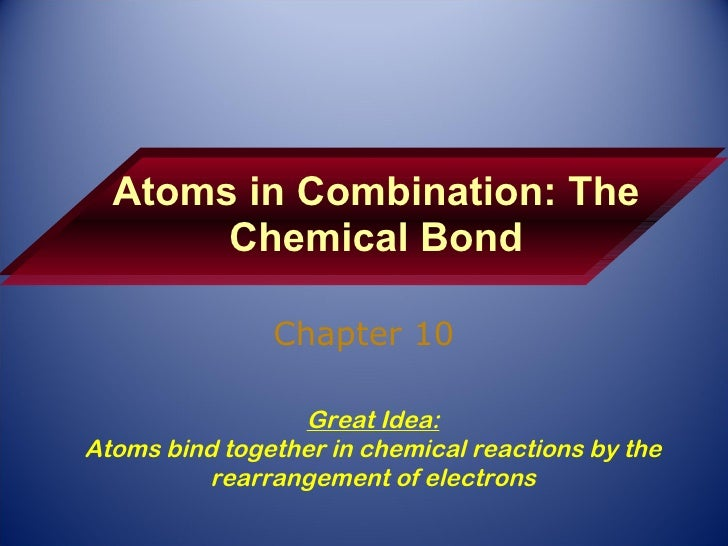 Atoms in Combination: The Chemical Bond Chapter 10 Great Idea: Atoms bind together in chemical reactions by the rearrangem...