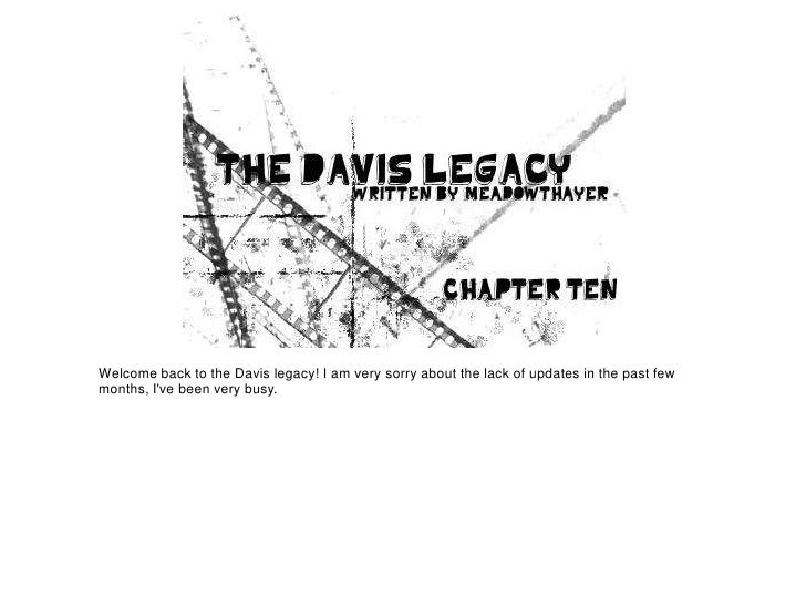 Welcome back to the Davis legacy! I am very sorry about the lack of updates in the past fewmonths, Ive been very busy.