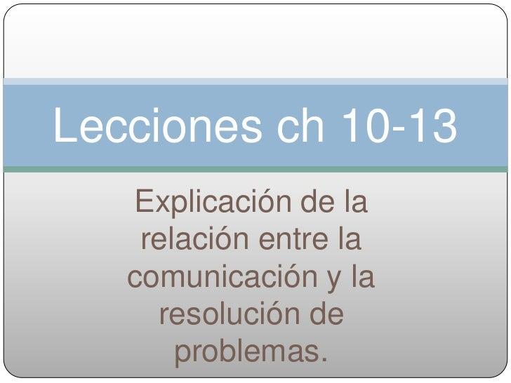 Lecciones ch 10-13   Explicación de la    relación entre la   comunicación y la     resolución de       problemas.