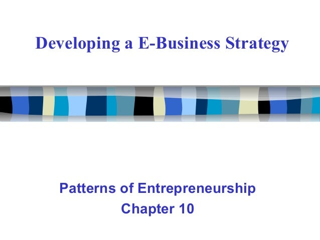 Developing a E-Business Strategy Patterns of Entrepreneurship Chapter 10