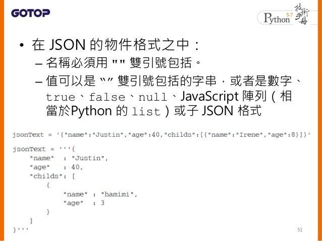 """• 數字、true、false、null、使用 """""""" 包 括的字串等,都是合法的 JSON 格式 • Python 內建了 json 模組,API 的使用上 類似 pickle • 內建型態轉為 JSON 格式的過程稱為編碼 (Encoding..."""