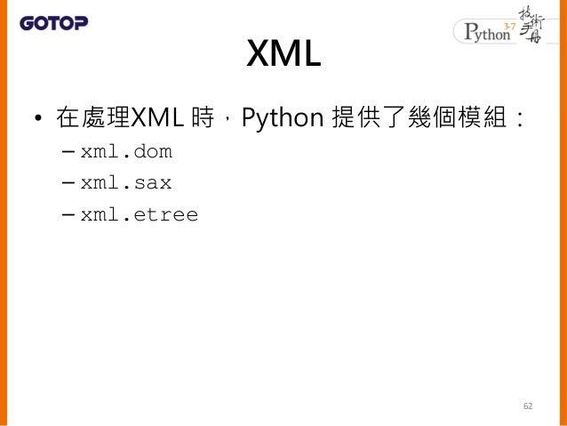 • Python 建議 xml.etree.ElementTree • 相對於 DOM 來說,ElementTree 更為簡 單而快速 • 相對於 SAX 來說,也有 iterparse() 可 以使用,可以在讀取 XML 文件的過程中即 時進...
