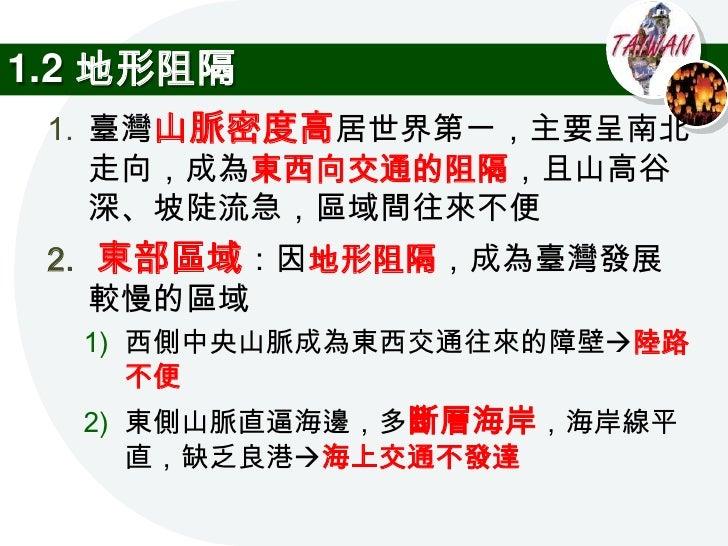 1.2 地形阻隔  3. 臺灣河川洪枯水期     變化大,又多為東西     向,渡河困難,造成     早期南北交通不便,     使明清時期人口主要     集中在南部區域