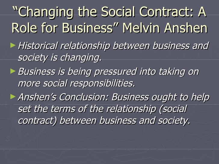 """"""" Changing the Social Contract: A Role for Business"""" Melvin Anshen <ul><li>Historical relationship between business and so..."""