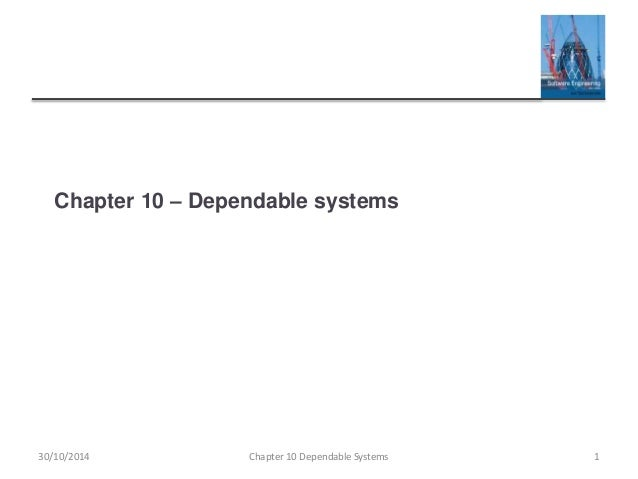 Chapter 10 – Dependable systems 30/10/2014 Chapter 10 Dependable Systems 1