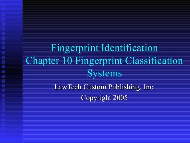 Fingerprint Identification Chapter 10 Fingerprint Classification Systems LawTech Custom Publishing, Inc. Copyright 2005