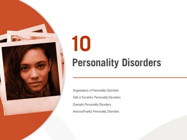 Organization of Personality Disorders<br />Odd or Eccentric Personality Disorders<br />Dramatic Personality Disorders<br /...