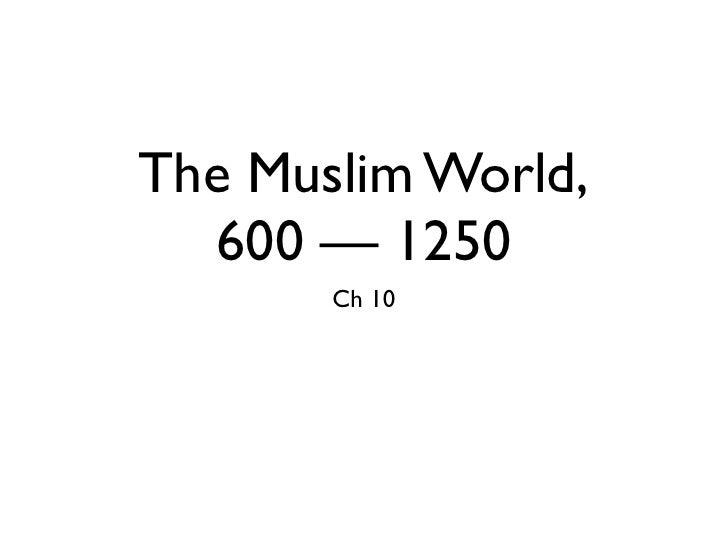 The Muslim World,   600 — 1250        Ch 10