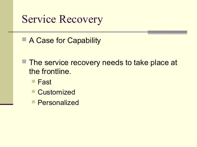 Service Recovery  A Case for Capability  The service recovery needs to take place at the frontline.  Fast  Customized ...