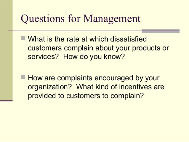 Questions for Management  What is the rate at which dissatisfied customers complain about your products or services? How ...