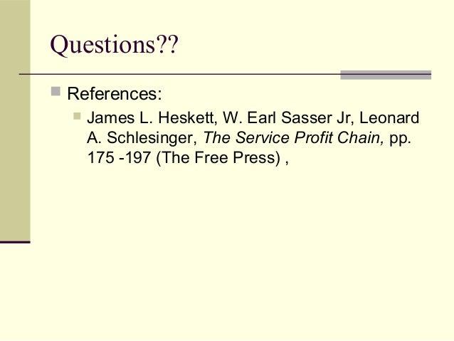 Questions??  References:  James L. Heskett, W. Earl Sasser Jr, Leonard A. Schlesinger, The Service Profit Chain, pp. 175...