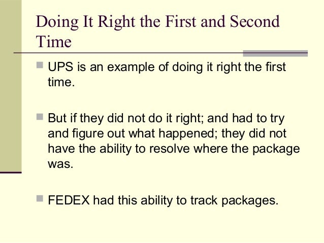 Doing It Right the First and Second Time  UPS is an example of doing it right the first time.  But if they did not do it...