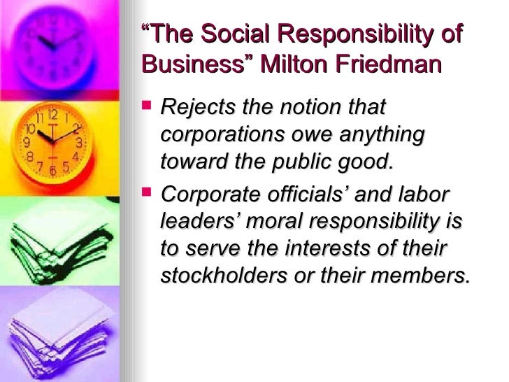 """""""The Social Responsibility of Business"""" Milton Friedman <ul><li>Rejects the notion that corporations owe anything toward t..."""