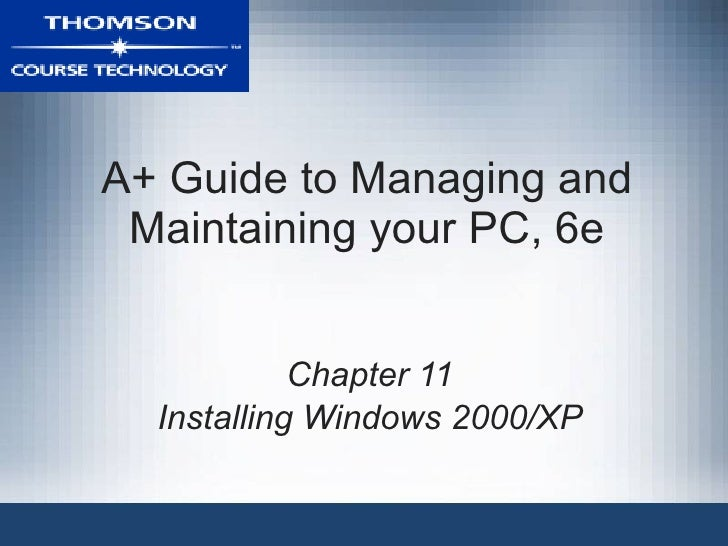 A+ Guide to Managing and Maintaining your PC, 6e Chapter 11 Installing Windows 2000/XP