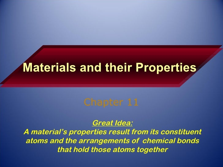 Materials and their Properties Chapter 11 Great Idea: A material's properties result from its constituent atoms and the ar...