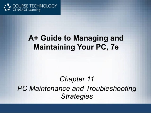 A+ Guide to Managing and    Maintaining Your PC, 7e           Chapter 11PC Maintenance and Troubleshooting            Stra...