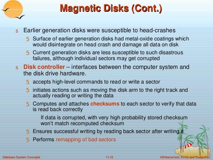 Magnetic Disks (Cont.) <ul><li>Earlier generation disks were susceptible to head-crashes </li></ul><ul><ul><li>Surface of ...