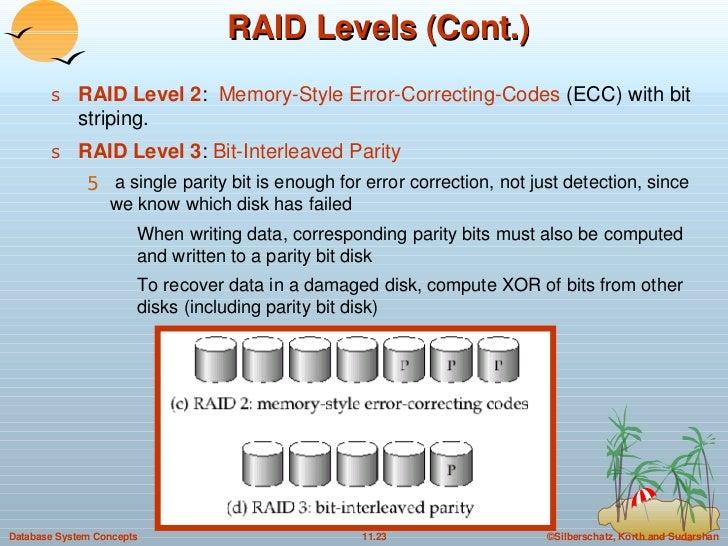 RAID Levels (Cont.) <ul><li>RAID Level 2 :  Memory-Style Error-Correcting-Codes  (ECC) with bit striping. </li></ul><ul><l...