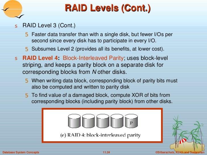 RAID Levels (Cont.) <ul><li>RAID Level 3 (Cont.) </li></ul><ul><ul><li>Faster data transfer than with a single disk, but f...