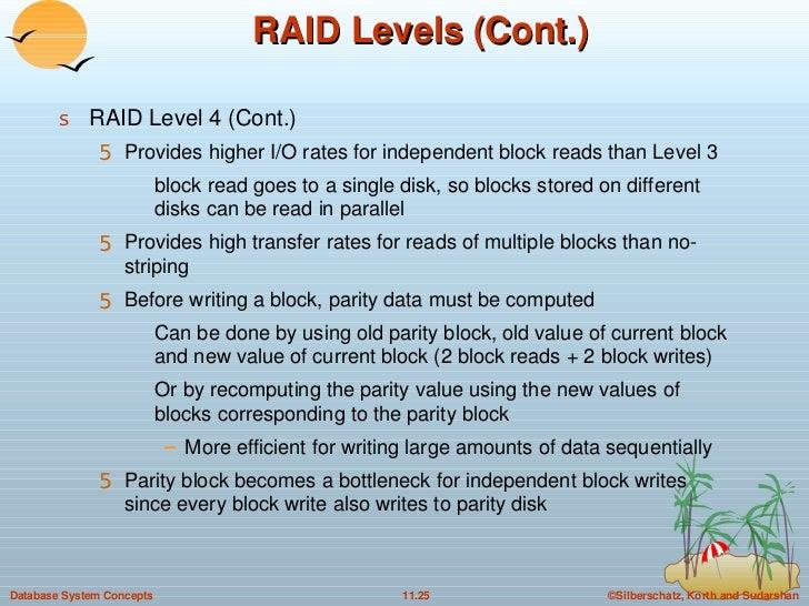 RAID Levels (Cont.) <ul><li>RAID Level 4 (Cont.) </li></ul><ul><ul><li>Provides higher I/O rates for independent block rea...