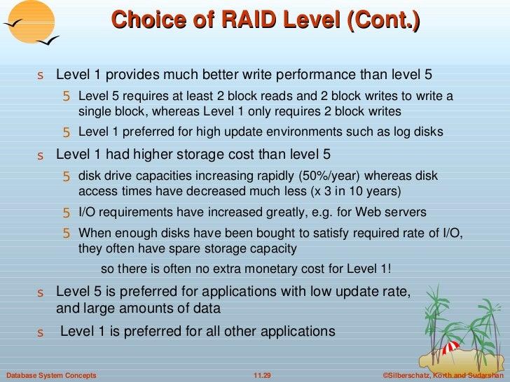 Choice of RAID Level (Cont.) <ul><li>Level 1 provides much better write performance than level 5 </li></ul><ul><ul><li>Lev...