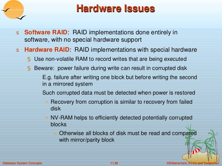 Hardware Issues <ul><li>Software RAID :  RAID implementations done entirely in software, with no special hardware support ...