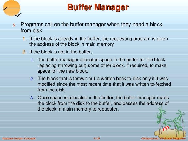 Buffer Manager <ul><li>Programs call on the buffer manager when they need a block from disk. </li></ul><ul><ul><li>If the ...